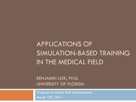 APPLICATIONS OF SIMULATION-BASED TRAINING IN THE MEDICAL FIELD BENJAMIN LOK, PH.D. UNIVERSITY OF FLORIDA Program on Opiod Risk Management March 10 th,