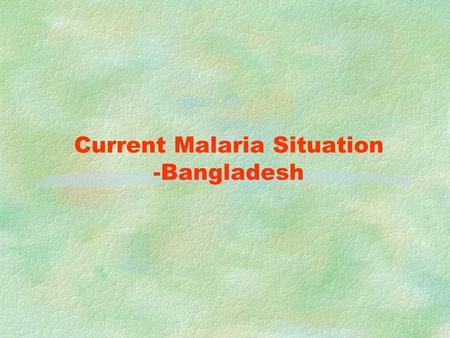 Current Malaria Situation -Bangladesh MALARIA FACTS Country Area 147,570 sq. km and Pop. 143.8 million 13 out of 64 districts are high endemic 13.3 million.