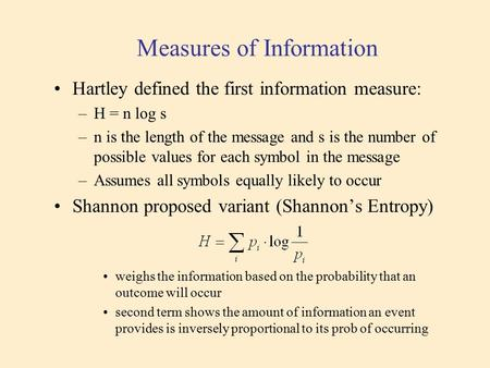 Measures of Information Hartley defined the first information measure: –H = n log s –n is the length of the message and s is the number of possible values.
