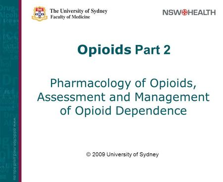 Opioids Part 2 Pharmacology of Opioids, Assessment and Management of Opioid Dependence © 2009 University of Sydney.