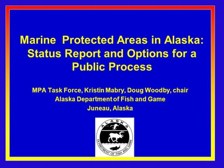 Marine Protected Areas in Alaska: Status Report and Options for a Public Process MPA Task Force, Kristin Mabry, Doug Woodby, chair Alaska Department of.