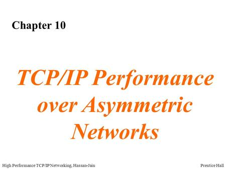 Prentice HallHigh Performance TCP/IP Networking, Hassan-Jain Chapter 10 TCP/IP Performance over Asymmetric Networks.