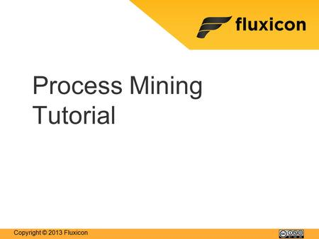 Copyright © 2013 Fluxicon Process Mining Tutorial.