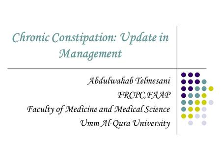 Chronic Constipation: Update in Management Abdulwahab Telmesani FRCPC,FAAP Faculty of Medicine and Medical Science Umm Al-Qura University.