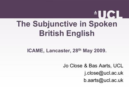 The Subjunctive in Spoken British English ICAME, Lancaster, 28 th May 2009. Jo Close & Bas Aarts, UCL