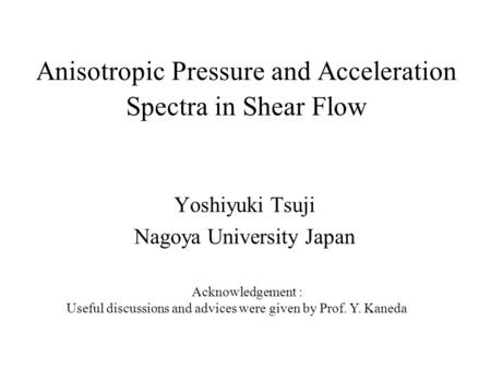 Anisotropic Pressure and Acceleration Spectra in Shear Flow Yoshiyuki Tsuji Nagoya University Japan Acknowledgement : Useful discussions and advices were.