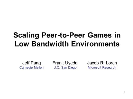 1 Scaling Peer-to-Peer Games in Low Bandwidth Environments Jeff Pang Carnegie Mellon Frank Uyeda U.C. San Diego Jacob R. Lorch Microsoft Research.