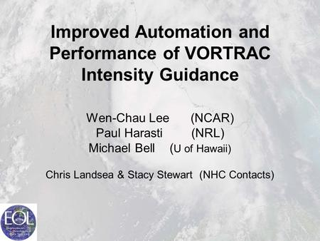 Improved Automation and Performance of VORTRAC Intensity Guidance Wen-Chau Lee (NCAR) Paul Harasti (NRL) Michael Bell ( U of Hawaii) Chris Landsea & Stacy.