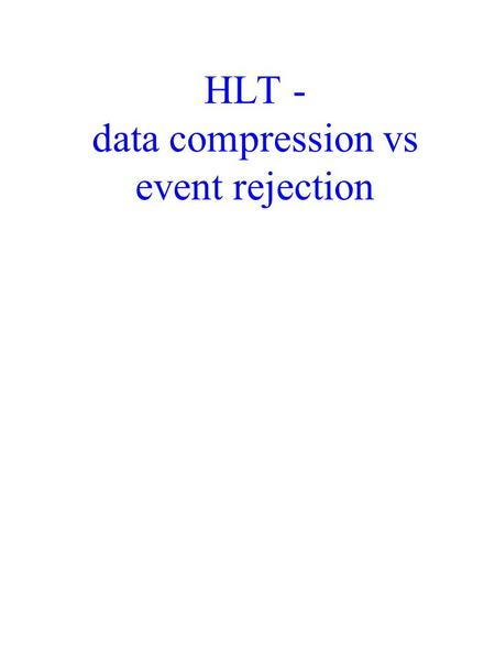HLT - data compression vs event rejection. Assumptions Need for an online rudimentary event reconstruction for monitoring Detector readout rate (i.e.
