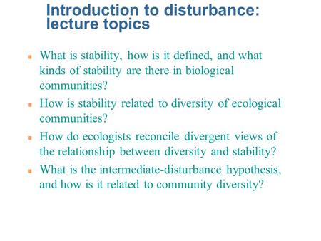 Introduction to disturbance: lecture topics n What is stability, how is it defined, and what kinds of stability are there in biological communities? n.