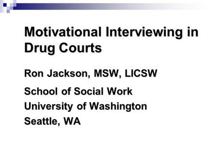 Motivational Interviewing in Drug Courts Ron Jackson, MSW, LICSW School of Social Work University of Washington Seattle, WA.
