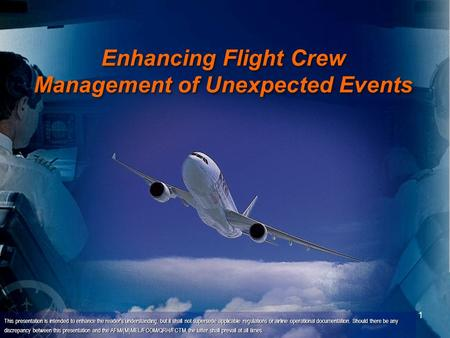 1 Enhancing Flight Crew Management of Unexpected Events This presentation is intended to enhance the reader's understanding, but it shall not supersede.