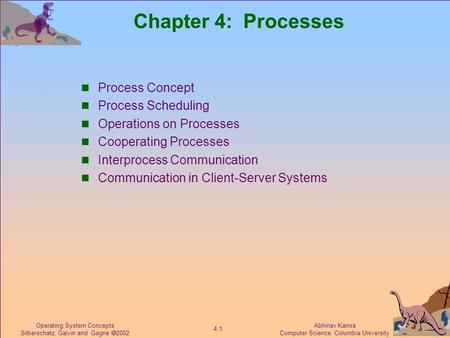 Abhinav Kamra Computer Science, Columbia University 4.1 Operating System Concepts Silberschatz, Galvin and Gagne  2002 Chapter 4: Processes Process Concept.