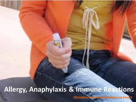 Allergy, Anaphylaxis & Immune Reactions Christine Kennedy & Katharine Smart.