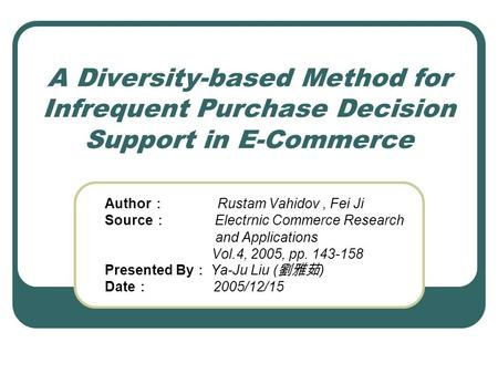 A Diversity-based Method for Infrequent Purchase Decision Support in E-Commerce Author : Rustam Vahidov, Fei Ji Source : Electrnic Commerce Research and.