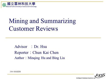 Intelligent Database Systems Lab 國立雲林科技大學 National Yunlin University of Science and Technology 1 Mining and Summarizing Customer Reviews Advisor : Dr.