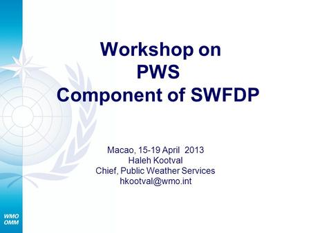 Workshop on PWS Component of SWFDP Macao, 15-19 April 2013 Haleh Kootval Chief, Public Weather Services