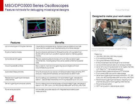 MSO/DPO3000 Series Oscilloscopes Feature-rich tools for debugging mixed signal designs Designed to make your work easier Wave Inspector® controls speed.