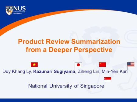 Product Review Summarization from a Deeper Perspective Duy Khang Ly, Kazunari Sugiyama, Ziheng Lin, Min-Yen Kan National University of Singapore.