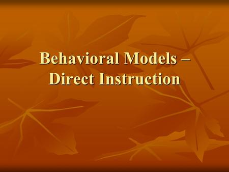 Behavioral Models – Direct Instruction. 1. Development is a direct result of outside experiences 1. Development is a direct result of outside experiences.