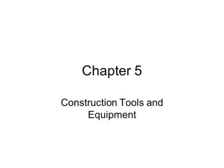 Chapter 5 Construction Tools and Equipment. Objectives After reading the chapter and reviewing the materials presented the students will be able to: Differentiate.