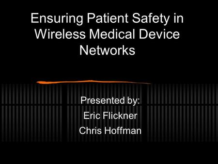 Ensuring Patient Safety in Wireless Medical Device Networks Presented by: Eric Flickner Chris Hoffman.