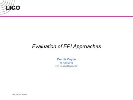 LIGO-G030226-00-D Evaluation of EPI Approaches Dennis Coyne 18 April 2003 EPI Design Review #2.