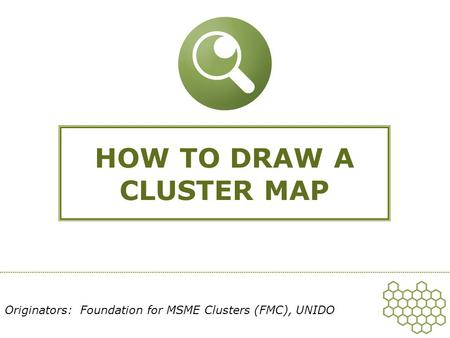 HOW TO DRAW A CLUSTER MAP Originators: Foundation for MSME Clusters (FMC), UNIDO.
