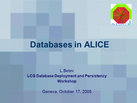 1 Databases in ALICE L.Betev LCG Database Deployment and Persistency Workshop Geneva, October 17, 2005.