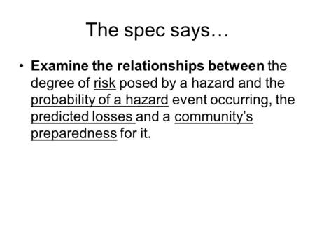 The spec says… Examine the relationships between the degree of risk posed by a hazard and the probability of a hazard event occurring, the predicted losses.
