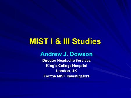 MIST I & III Studies Andrew J. Dowson Director Headache Services King's College Hospital London, UK For the MIST investigators.