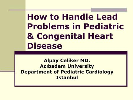 How to Handle Lead Problems in Pediatric & Congenital Heart Disease Alpay Celiker MD. Acıbadem University Department of Pediatric Cardiology Istanbul.