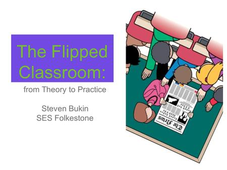 The Flipped Classroom: from Theory to Practice Steven Bukin SES Folkestone.