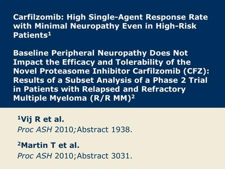 Carfilzomib: High Single-Agent Response Rate with Minimal Neuropathy Even in High-Risk Patients 1 Baseline Peripheral Neuropathy Does Not Impact the Efficacy.
