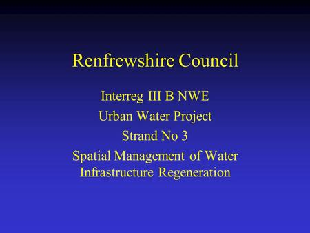 Renfrewshire Council Interreg III B NWE Urban Water Project Strand No 3 Spatial Management of Water Infrastructure Regeneration.