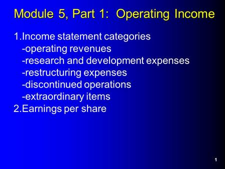 1 Module 5, Part 1: Operating Income 1.Income statement categories -operating revenues -research and development expenses -restructuring expenses -discontinued.