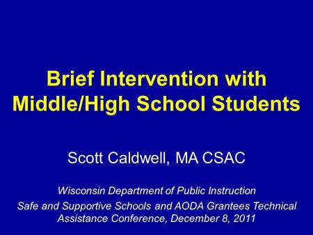 Brief Intervention with Middle/High School Students Scott Caldwell, MA CSAC Wisconsin Department of Public Instruction Safe and Supportive Schools and.