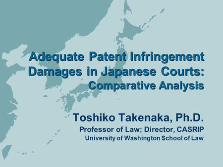 Adequate Patent Infringement Damages in Japanese Courts: Comparative Analysis Toshiko Takenaka, Ph.D. Professor of Law; Director, CASRIP University of.