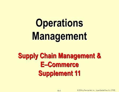 © 2004 by Prentice Hall, Inc., Upper Saddle River, N.J. 07458 11-1 Operations Management Supply Chain Management & E–Commerce Supplement 11.