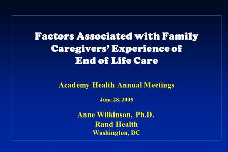 Factors Associated with Family Caregivers' Experience of End of Life Care Academy Health Annual Meetings June 28, 2005 Anne Wilkinson, Ph.D.. Rand Health.