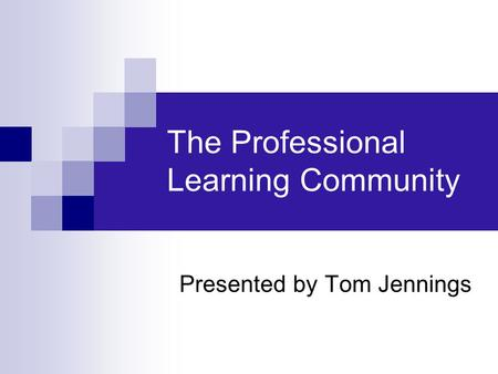 The Professional Learning Community Presented by Tom Jennings.