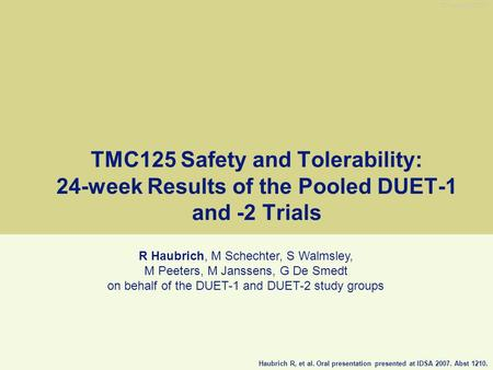 TMC125 Safety and Tolerability: 24-week Results of the Pooled DUET-1 and -2 Trials R Haubrich, M Schechter, S Walmsley, M Peeters, M Janssens, G De Smedt.