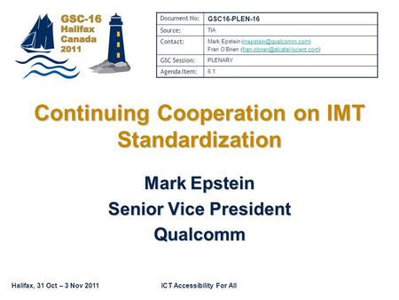 Halifax, 31 Oct – 3 Nov 2011ICT Accessibility For All Continuing Cooperation on IMT Standardization Mark Epstein Senior Vice President Qualcomm Document.