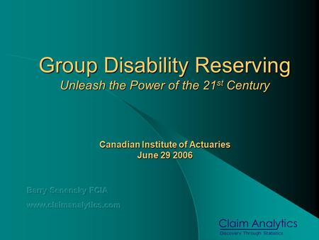 Discovery Through Statistics Claim Analytics Group Disability Reserving Unleash the Power of the 21 st Century Canadian Institute of Actuaries June 29.
