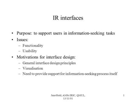 Jane Reid, AMSc IRIC, QMUL, 13/11/01 1 IR interfaces Purpose: to support users in information-seeking tasks Issues: –Functionality –Usability Motivations.