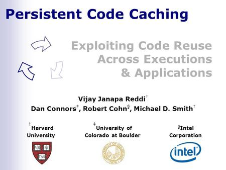 Persistent Code Caching Exploiting Code Reuse Across Executions & Applications † Harvard University ‡ University of Colorado at Boulder § Intel Corporation.