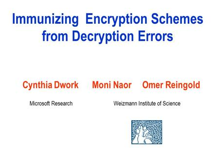 Immunizing Encryption Schemes from Decryption Errors Cynthia Dwork Moni Naor Omer Reingold Weizmann Institute of ScienceMicrosoft Research.