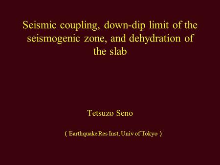 Seismic coupling, down-dip limit of the seismogenic zone, and dehydration of the slab Tetsuzo Seno ( Earthquake Res Inst, Univ of Tokyo )