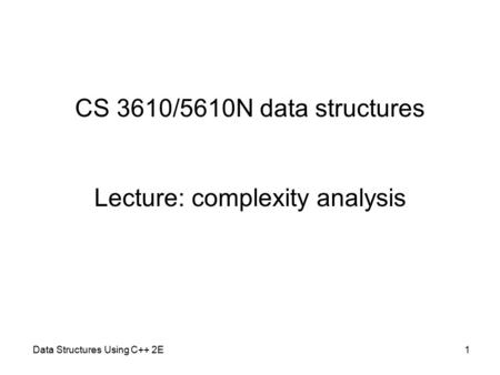 CS 3610/5610N data structures Lecture: complexity analysis Data Structures Using C++ 2E1.