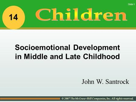 © 2007 The McGraw-Hill Companies, Inc. All rights reserved. Slide 1 John W. Santrock Socioemotional Development in Middle and Late Childhood 14.